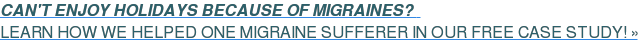 CAN'T ENJOY HOLIDAYS BECAUSE OF MIGRAINES?  LEARN HOW WE HELPED ONE MIGRAINE SUFFERER IN OUR FREE CASE STUDY! »