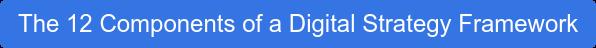 The 12 Componentsof a Digital Strategy Framework