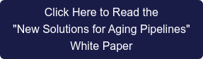 "Click Here to Read the  ""New Solutions for Aging Pipelines""  White Paper"