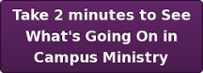 Take 2 minutes to See What's Going On in Campus Ministry