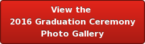 View the  2016 Graduation Ceremony Photo Gallery