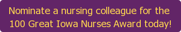 Nominate a nursing colleague for the  100 Great Iowa Nurses Award today!