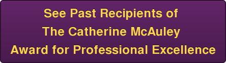 See Past Recipients of  The Catherine McAuley  Award for Professional Excellence