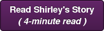 Read Shirley's Story ( 4-minute read )