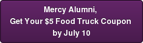 Mercy Alumni,  Get Your $5 Food Truck Coupon  by July 10