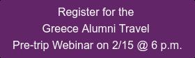 Register for the  Greece Alumni Travel  Pre-trip Webinar on 2/15 @ 6 p.m.