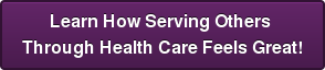 Learn How Serving Others  Through Health Care Feels Great!