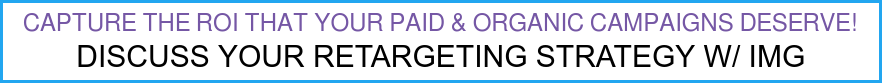 Capture the ROI that your PAID & ORGANIC campaigns deserve! Discuss Your Retargeting Strategy w/ IMG