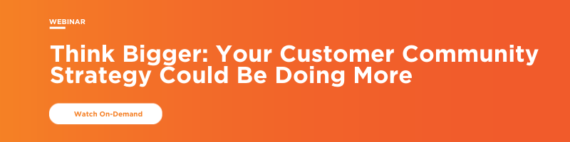 Higher Logic Webinar, Available On Demand: Think Bigger Your Customer Community Strategy Could be Doing More