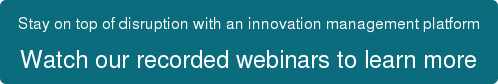 Stay on top of disruption with an innovation management platform Watch our recorded webinars to learn more