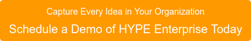 Capture Every Idea in Your Organization Schedule a Demo of HYPE Enterprise Today