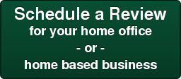 Schedule a Review for your home office - or - home based business
