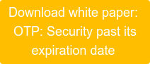 Download white paper:  OTP: Security past its  expiration date