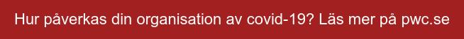 Hur påverkas din organisation av covid-19? Läs mer på pwc.se