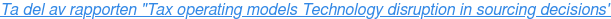 "Ta del av rapporten ""Tax operating models Technology disruption in sourcing  decisions"""