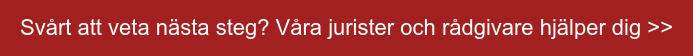 Svårt att veta nästa steg? Våra jurister och rådgivare hjälper dig >>