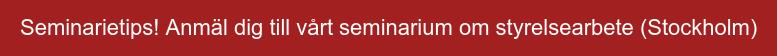 Seminarietips! Anmäl dig till vårt seminarium om styrelsearbete (Stockholm)