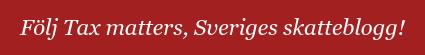 Följ Tax matters,Sveriges skatteblogg!