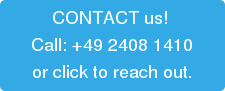 CONTACT us!  Call: +49 2408 1410 or click to reach out.