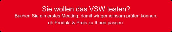 Sie wollen das VSW testen?  Buchen Sie ein erstes Meeting, damit wir gemeinsam prüfen können, ob Produkt & Preis zu Ihnen passen.