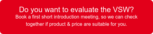 Do you want to evaluate the VSW?  Book a first short introduction meeting, so we can check together if product & price are suitable for you.