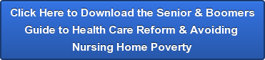 Click Here to Download the Senior & Boomers Guide to Health Care Reform & Avoiding  Nursing Home Poverty