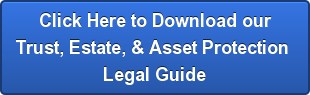 Click Here to Download our Trust, Estate, & Asset Protection  Legal Guide