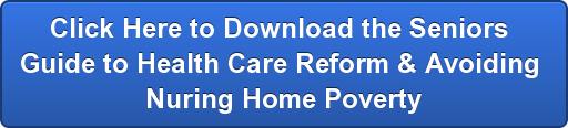 Click Here to Download the Seniors  Guide to Health Care Reform & Avoiding  Nuring Home Poverty