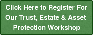 Click Here to Register For Our Trust, Estate & Asset  Protection Workshop