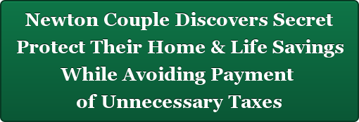 Newton Couple Discovers Secret Protect Their Home & Life Savings  While Avoiding Payment  of Unnecessary Taxes