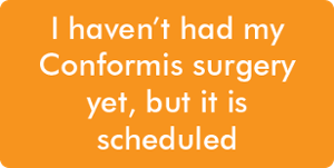 I chose Conformis, my surgery is scheduled but I haven't had it yet