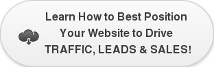 Learn How to Best Position  Your Website to Drive  TRAFFIC, LEADS & SALES!