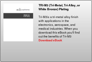 TRI-M3 (Tri-Metal, Tri-Alloy, or White Bronze) Plating   Tri-M3is a tri-metal alloy finish with applications in the electronics,  aerospace, and medical industries. When you download this eBook you'll find out  the benefits of Tri-M3  Download eBook