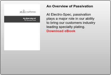 An Overview of Passivation   At Electro-Spec, passivation plays a major role in our ability to bring our  customers industry leading specialty plating.      Download eBook