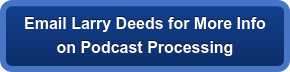 EmailLarry Deeds for More Info on Podcast Processing