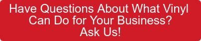 Have Questions About What Vinyl  Can Do for Your Business? Ask Us!