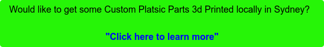"Would like to get some Custom Platsic Parts 3d Printed locally in Sydney?    ""Click here to learn more"""