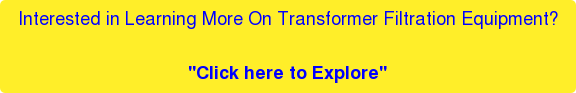 """Interested in Learning More On Transformer Filtration Equipment?  """"Click here to Explore"""""""
