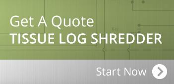 Get a Qutoe on Tissue Log Shredder | Industrial Shredders