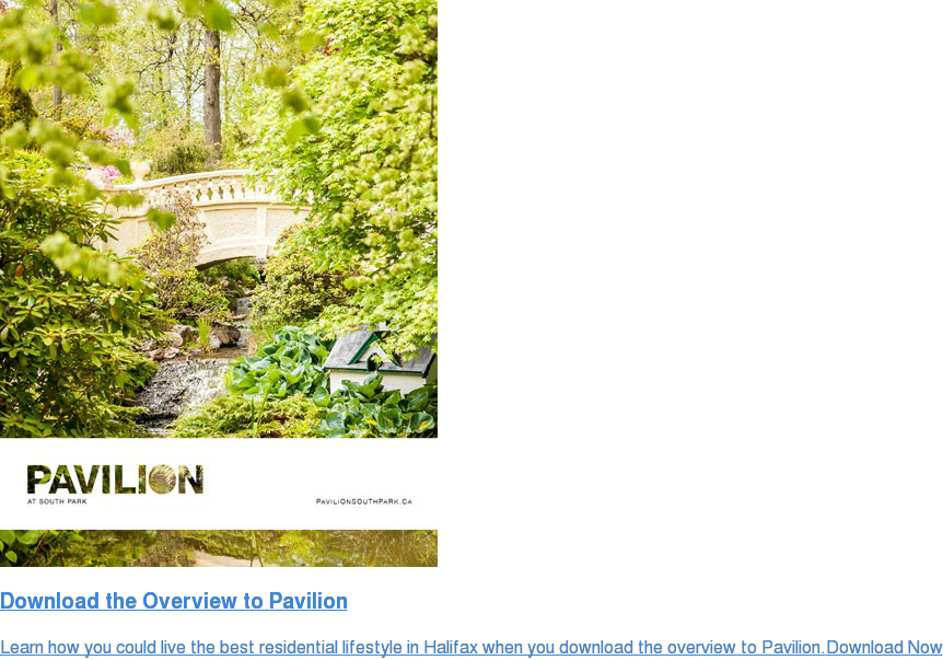 Download the Overview to Pavilion Learn how you could live the best residential lifestyle in Halifax when you download the overview to Pavilion.Download Now <>