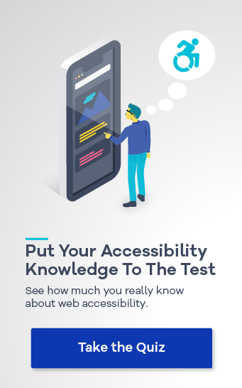 Put Your Accessibility Knowledge to the Test. See how much you really know about web accessibility. Take the Quiz!