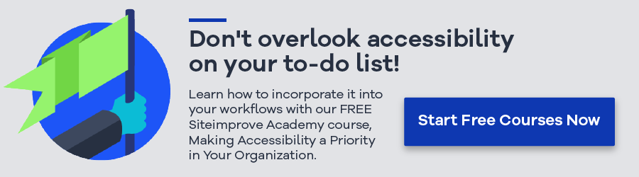 Don't overlook accessibility on your to-do list! Learn how to incorporate it into your workflows with our FREE siteimprove Academy course, Making Accessibility a Priority in Your Organization. Start Free Courses Now