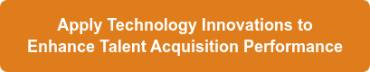 Apply Technology Innovations to  Enhance Talent Acquisition Performance