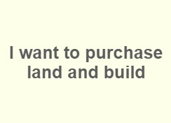 I want to purchase land and build