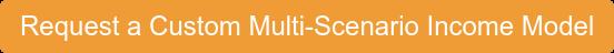 Request a Custom Multi-Scenario Income Model