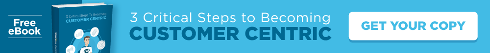 3 Critical Steps to Becoming Customer Centric