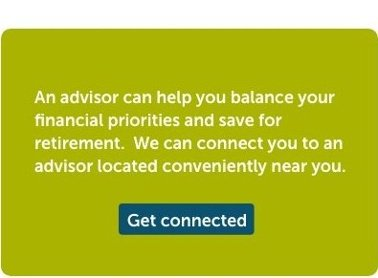 3 4 An advisor can help you balance your financial priorities and save for retirement. We can connect you to an advisor located conveniently near you. in retirees with advisors are confident that their savings and income will last their lifetime. Get connected.