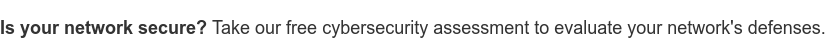 Is your network secure? Take our free cybersecurity assessment to evaluate  your network's defenses.