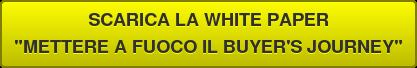 """SCARICA LA WHITE PAPER """"METTERE A FUOCO IL BUYER'S JOURNEY"""""""