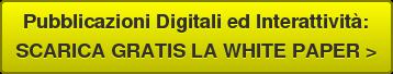 Pubblicazioni Digitali ed Interattività: SCARICA GRATIS LA WHITE PAPER >